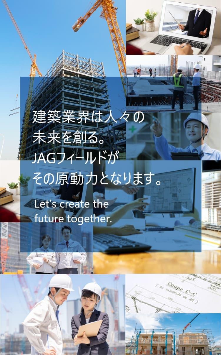建設業界は人々の未来を創る。JAGフィールドがその原動力となります。Let's create the future together